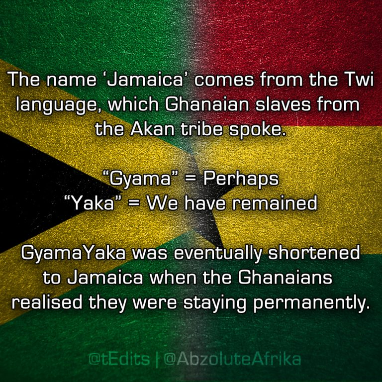 """The name 'Jamaica' comes from the Twi language, which Ghanaian slaves from the Akan tribe spoke. """"Gyama"""" = Perhaps, """"Yaka"""" = We have remained. GyamaYaka was eventually shortened to Jamaica when the Ghanaians realised they were staying permanently."""