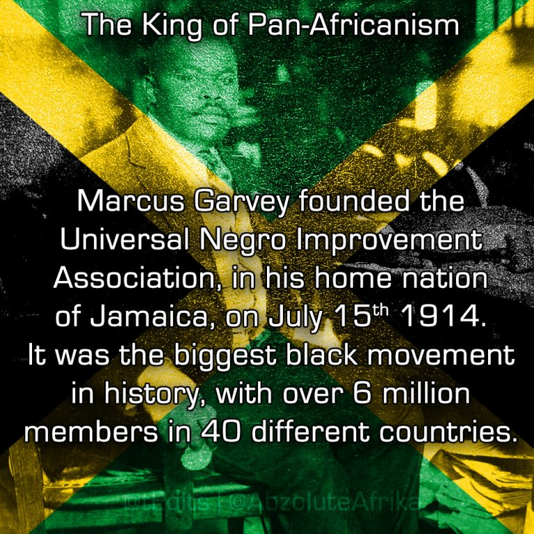 The King of Pan-Africanism   Marcus Garvey founded the Universal Negro Improvement Association, in his home nation of Jamaica, on July 15th 1914. It was the biggest black movement in history, with over 6 million members in 40 different countries.