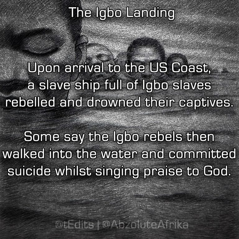 The Igbo Landing   Upon arrival to the US Coast, a slave ship full of Igbo slaves rebelled and drowned their captives. Some say the Igbo rebels then walked into the water and committed suicide whilst singing praise to God.